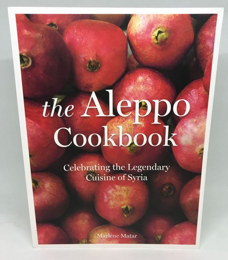 the Aleppo Cookbook; Celebrating the Legendary Cuisine of Syria. Marlene Matar.