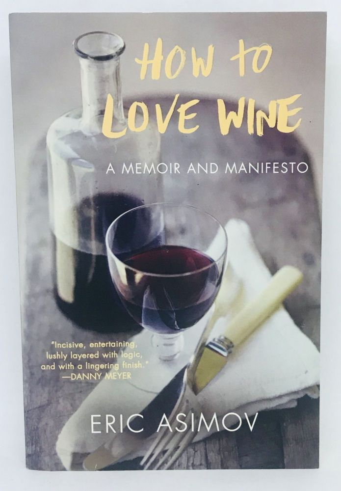How to Love Wine; A Memoir and Manifesto. Eric Asimov.