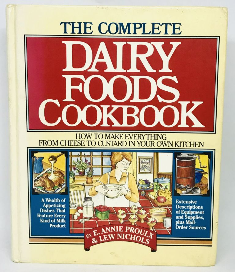 The Complete Dairy Foods Cookbook; How to Make Everything from Cheese to Custard in your own Kitchen. E. Annie Proulx, Lew Nichols.
