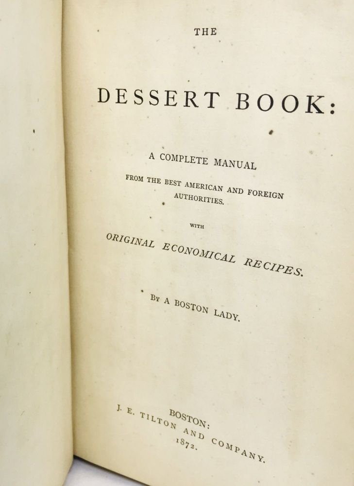 The Dessert Book; A Complete Manual From the Best American and Foreign Authorities. A Boston Lady.