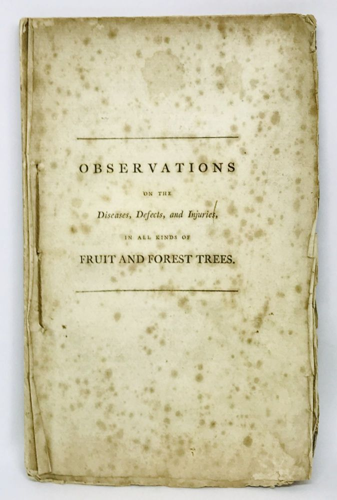 Observations on the Diseases, Defects, and Injuries in all kinds of Fruit and Forest Trees; With an Account of a Particular Method of Cure Invented and Practiced. William Forsyth, At Kensington Gardener to His Majesty.