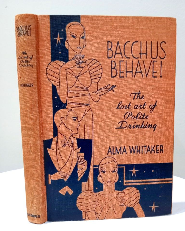 Bacchus Behave!; The Lost Art of Polite Drinking. Alma Whitaker.