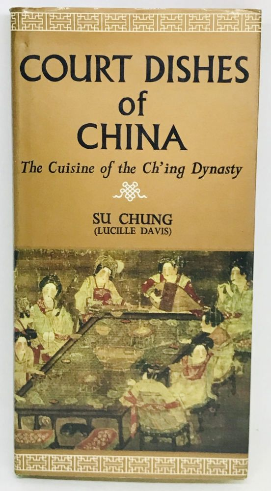 Court Dishes of China; The Cuisine of the Ch'ing Dynasty. Su Chung, Lucille Davis.