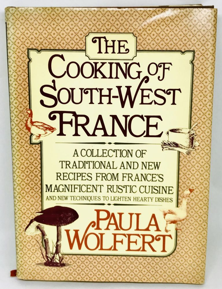 The Cooking of South-West France; A Collection of Traditional and New Recipes from France's Magnificent Rustic Cuisine and New Techniques to Lighten Hearty Dishes. Paula Wolfert.