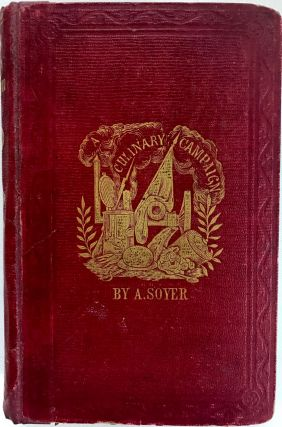 Soyer's Culinary Campaign; Being Historical Reminiscences Of The Late War With The Plain Art Of Cookery For Military And Civil Institutions, The Army, Navy, Public, Etc.