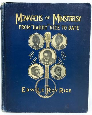 "Monarchs of Minstrelsy; from ""Daddy Rice to Date. Edward Le Roy Rice"
