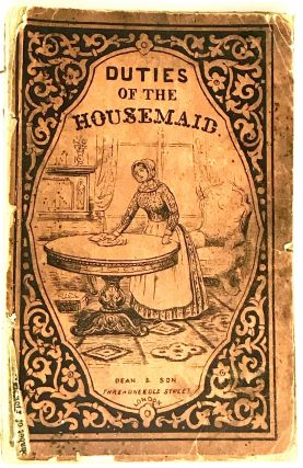 The Housemaid's Complete Guide and Adviser: or,; The Best and Most Easy Methods of Arranging and...