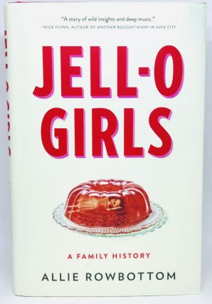 JELL-O GIRLS; A Family History. Allie Rowbottom