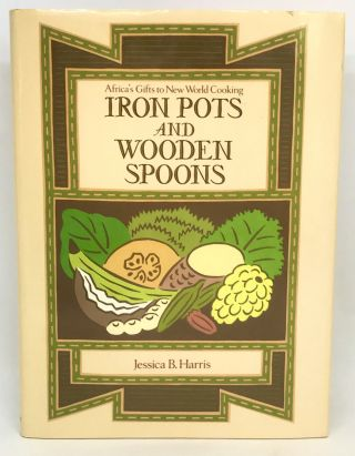 Iron Pots and Wooden Spoons; Africa's Gifts to New World Cooking. Jessica B. Harris