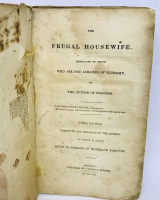 The Frugal Housewife; Dedicated to Those who Are Not Ashamed of Economy. To Which is Added Hints to Persons of Moderate Fortune